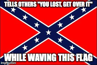 "Irony Flag |  TELLS OTHERS ""YOU LOST, GET OVER IT""; WHILE WAVING THIS FLAG 