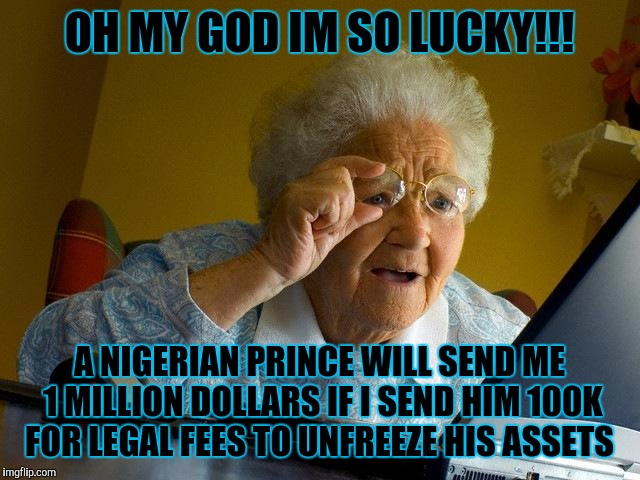 Also, a free ipad! | OH MY GOD IM SO LUCKY!!! A NIGERIAN PRINCE WILL SEND ME 1 MILLION DOLLARS IF I SEND HIM 100K FOR LEGAL FEES TO UNFREEZE HIS ASSETS | image tagged in memes,grandma finds the internet,internet scam | made w/ Imgflip meme maker