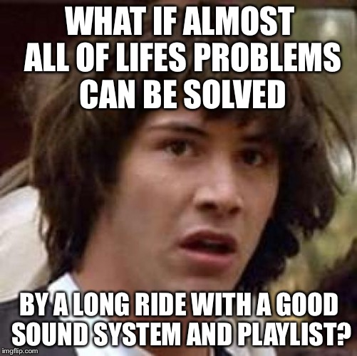 Conspiracy Keanu Meme | WHAT IF ALMOST ALL OF LIFES PROBLEMS CAN BE SOLVED BY A LONG RIDE WITH A GOOD SOUND SYSTEM AND PLAYLIST? | image tagged in memes,conspiracy keanu | made w/ Imgflip meme maker