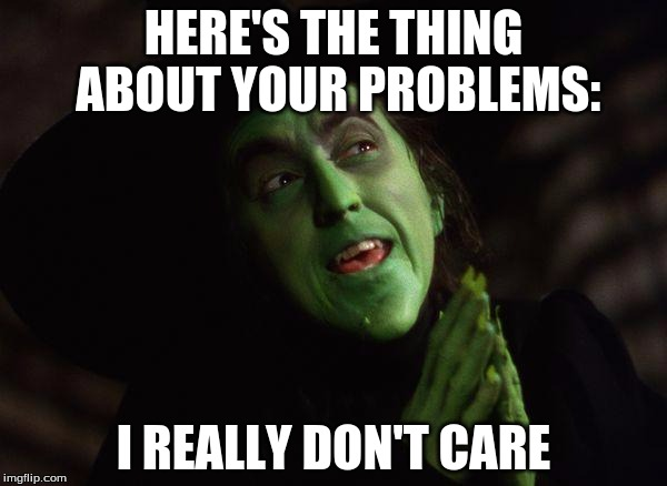 Here's the thing... | HERE'S THE THING ABOUT YOUR PROBLEMS: I REALLY DON'T CARE | image tagged in wicked witch west,i don't care,problems,here's the thing | made w/ Imgflip meme maker