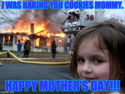Disaster Girl | I WAS BAKING YOU COOKIES MOMMY. HAPPY MOTHER'S DAY!!! | image tagged in memes,disaster girl | made w/ Imgflip meme maker