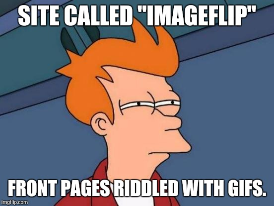 "It's IMAGEflip, but it's not. | SITE CALLED ""IMAGEFLIP"" FRONT PAGES RIDDLED WITH GIFS. 