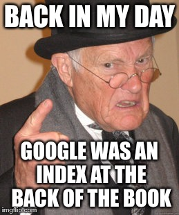 Back In My Day Meme | BACK IN MY DAY GOOGLE WAS AN INDEX AT THE BACK OF THE BOOK | image tagged in memes,back in my day | made w/ Imgflip meme maker
