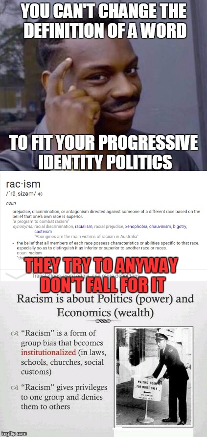 If you have to change the definitions of words then your argument is fallacious | YOU CAN'T CHANGE THE DEFINITION OF A WORD TO FIT YOUR PROGRESSIVE IDENTITY POLITICS THEY TRY TO ANYWAY DON'T FALL FOR IT | image tagged in roll safe think about it,thinking black guy,racism,systemic racism doesn't exist | made w/ Imgflip meme maker