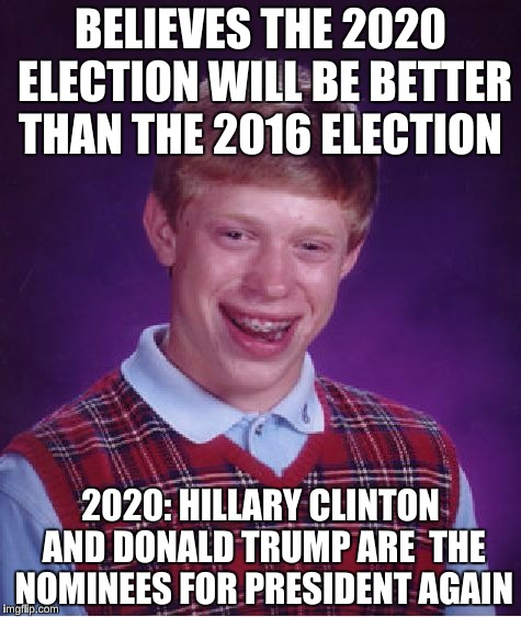 Time Machine  | BELIEVES THE 2020 ELECTION WILL BE BETTER THAN THE 2016 ELECTION 2020: HILLARY CLINTON AND DONALD TRUMP ARE  THE NOMINEES FOR PRESIDENT AGAI | image tagged in memes,bad luck brian | made w/ Imgflip meme maker