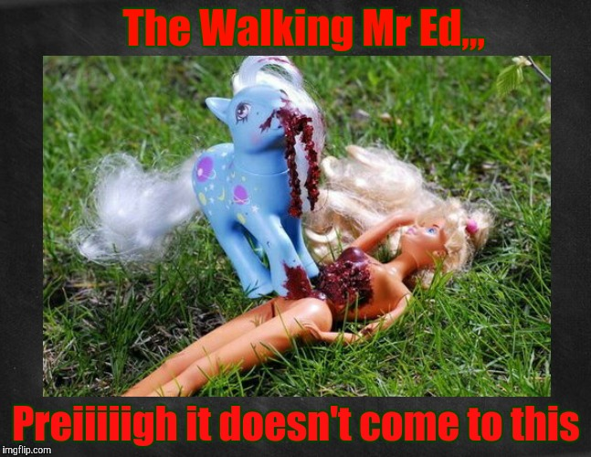 Undead My Little Pony is feasting on Barbie's inards. Will any part of it ever make it to Barbie Meme Week on June 12 - 18?,,, | The Walking Mr Ed,,, Preiiiiigh it doesn't come to this | image tagged in my little pony meme week,radiation zombie week,cleavage week is now dead,cleavage week,barbie week | made w/ Imgflip meme maker