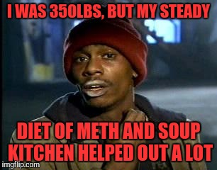 Y'all Got Any More Of That Meme | I WAS 350LBS, BUT MY STEADY DIET OF METH AND SOUP KITCHEN HELPED OUT A LOT | image tagged in memes,yall got any more of | made w/ Imgflip meme maker