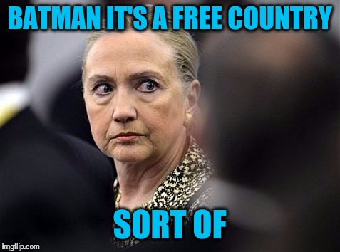upset hillary | BATMAN IT'S A FREE COUNTRY SORT OF | image tagged in upset hillary | made w/ Imgflip meme maker