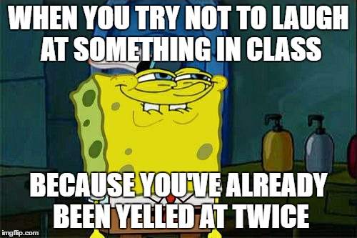 Dont You Squidward Meme | WHEN YOU TRY NOT TO LAUGH AT SOMETHING IN CLASS BECAUSE YOU'VE ALREADY BEEN YELLED AT TWICE | image tagged in memes,dont you squidward | made w/ Imgflip meme maker