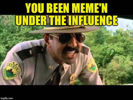 YOU BEEN MEME'N UNDER THE INFLUENCE | made w/ Imgflip meme maker
