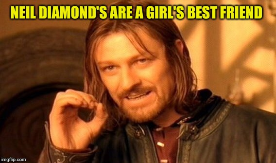 One Does Not Simply Meme | NEIL DIAMOND'S ARE A GIRL'S BEST FRIEND | image tagged in memes,one does not simply | made w/ Imgflip meme maker