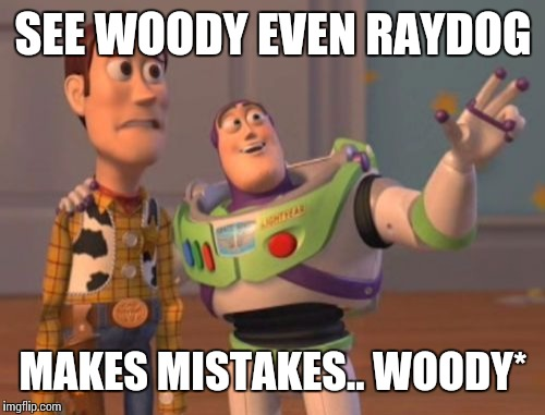 X, X Everywhere Meme | SEE WOODY EVEN RAYDOG MAKES MISTAKES.. WOODY* | image tagged in memes,x,x everywhere,x x everywhere | made w/ Imgflip meme maker