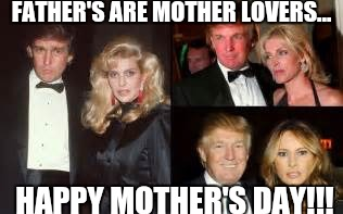 Trump Mother Lover | FATHER'S ARE MOTHER LOVERS... HAPPY MOTHER'S DAY!!! | image tagged in donald trump,happy mother's day | made w/ Imgflip meme maker