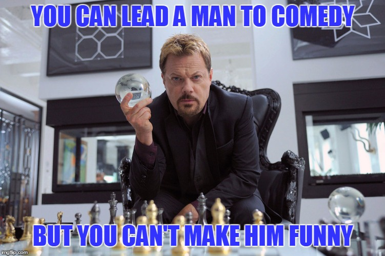 Some days I don't feel funny, but only look that way | YOU CAN LEAD A MAN TO COMEDY BUT YOU CAN'T MAKE HIM FUNNY | image tagged in eddy izzard,repost of a comment | made w/ Imgflip meme maker