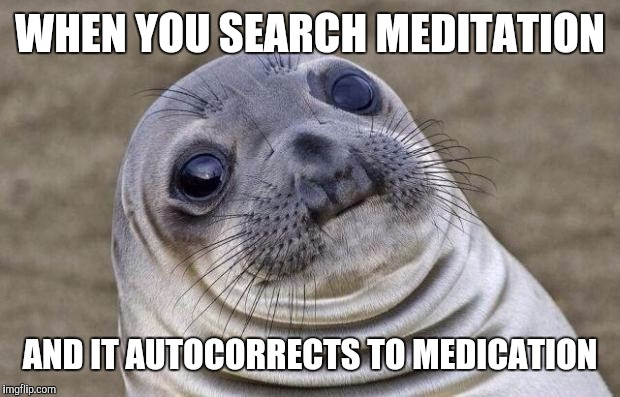 Awkward Moment Sealion Meme | WHEN YOU SEARCH MEDITATION AND IT AUTOCORRECTS TO MEDICATION | image tagged in memes,awkward moment sealion | made w/ Imgflip meme maker