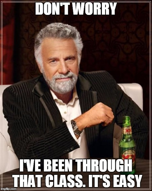 The Most Interesting Man In The World Meme | DON'T WORRY I'VE BEEN THROUGH THAT CLASS. IT'S EASY | image tagged in memes,the most interesting man in the world | made w/ Imgflip meme maker