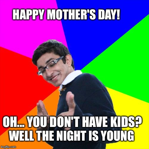 Subtle Mother's Day Gift | HAPPY MOTHER'S DAY! OH... YOU DON'T HAVE KIDS? WELL THE NIGHT IS YOUNG | image tagged in memes,subtle pickup liner,pregnant,one night stand,mother's day | made w/ Imgflip meme maker