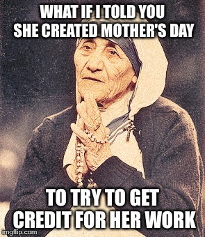 What if it were true? | WHAT IF I TOLD YOU SHE CREATED MOTHER'S DAY TO TRY TO GET CREDIT FOR HER WORK | image tagged in mother teresa,memes | made w/ Imgflip meme maker