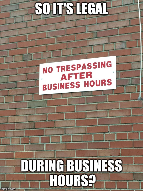 Trespass against us | SO IT'S LEGAL DURING BUSINESS HOURS? | image tagged in trespassing,memes,trespassing,dumb signs,business hours | made w/ Imgflip meme maker