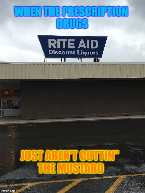 Liquor Rx | WHEN THE PRESCRIPTION DRUGS JUST AREN'T CUTTIN'' THE MUSTARD | image tagged in rite aid liquor,memes,liquor store,drug store,drinking,pills | made w/ Imgflip meme maker