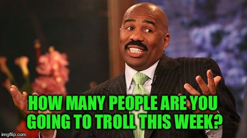 Steve Harvey Meme | HOW MANY PEOPLE ARE YOU GOING TO TROLL THIS WEEK? | image tagged in memes,steve harvey | made w/ Imgflip meme maker