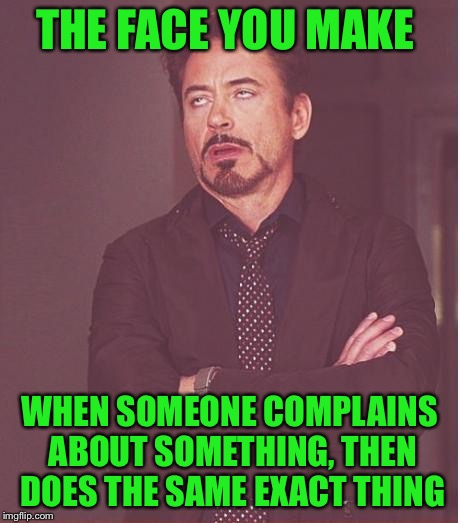 Do what I say, not what I do | THE FACE YOU MAKE WHEN SOMEONE COMPLAINS ABOUT SOMETHING, THEN DOES THE SAME EXACT THING | image tagged in memes,face you make robert downey jr,complaining,hypocrite,123troll | made w/ Imgflip meme maker