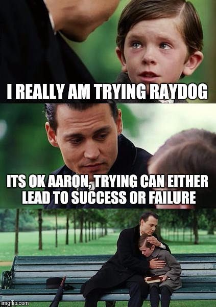 Finding Neverland Meme | I REALLY AM TRYING RAYDOG ITS OK AARON, TRYING CAN EITHER LEAD TO SUCCESS OR FAILURE | image tagged in memes,finding neverland | made w/ Imgflip meme maker