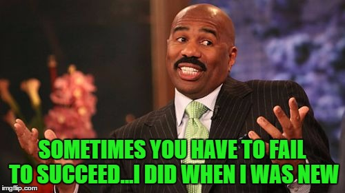 Steve Harvey Meme | SOMETIMES YOU HAVE TO FAIL TO SUCCEED...I DID WHEN I WAS NEW | image tagged in memes,steve harvey | made w/ Imgflip meme maker