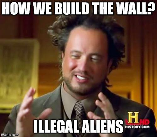 Ancient Aliens Meme | HOW WE BUILD THE WALL? ILLEGAL ALIENS | image tagged in memes,ancient aliens | made w/ Imgflip meme maker