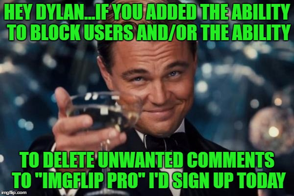 "I know I'm not the only one...Just think of the revenue you could generate while eliminating some headaches... Who's with me? | HEY DYLAN...IF YOU ADDED THE ABILITY TO BLOCK USERS AND/OR THE ABILITY TO DELETE UNWANTED COMMENTS TO ""IMGFLIP PRO"" I'D SIGN UP TODAY 