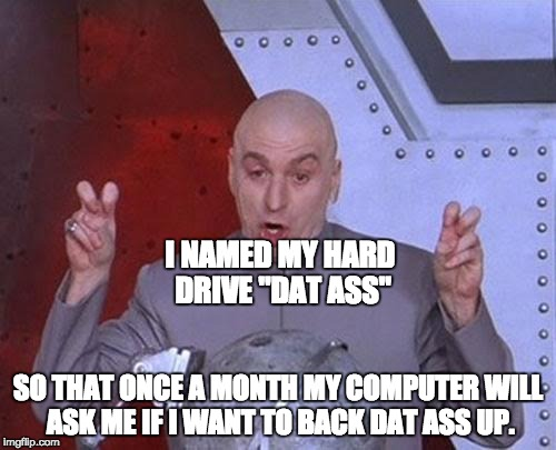 "Dr Evil Laser Meme | I NAMED MY HARD DRIVE ""DAT ASS"" SO THAT ONCE A MONTH MY COMPUTER WILL ASK ME IF I WANT TO BACK DAT ASS UP. 