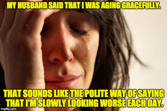 First World Problems Meme | MY HUSBAND SAID THAT I WAS AGING GRACEFULLY. THAT SOUNDS LIKE THE POLITE WAY OF SAYING THAT I'M SLOWLY LOOKING WORSE EACH DAY. | image tagged in memes,first world problems | made w/ Imgflip meme maker