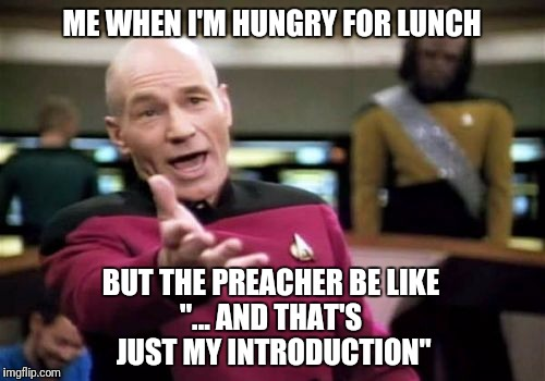 "Every Sunday! | ME WHEN I'M HUNGRY FOR LUNCH BUT THE PREACHER BE LIKE ""... AND THAT'S JUST MY INTRODUCTION"" 