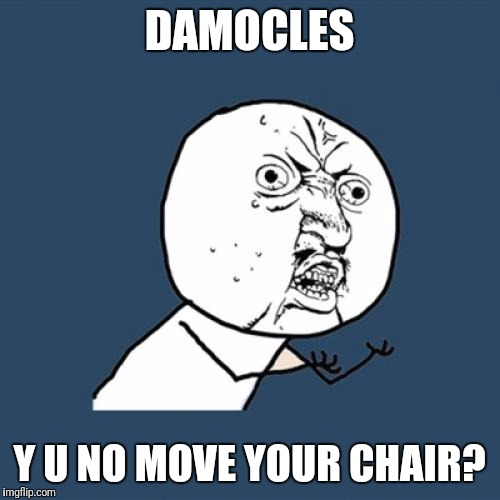 Fo' realz! | DAMOCLES Y U NO MOVE YOUR CHAIR? | image tagged in memes,y u no,literature | made w/ Imgflip meme maker