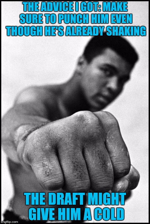 Muhammad Ali Soon | THE ADVICE I GOT: MAKE SURE TO PUNCH HIM EVEN THOUGH HE'S ALREADY SHAKING THE DRAFT MIGHT GIVE HIM A COLD | image tagged in muhammad ali soon | made w/ Imgflip meme maker