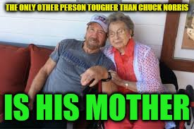 Chuck and his Mother | THE ONLY OTHER PERSON TOUGHER THAN CHUCK NORRIS IS HIS MOTHER | image tagged in chuck norris,mothers day | made w/ Imgflip meme maker