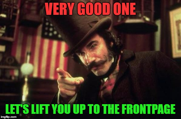 Gangs of new york Butcher | VERY GOOD ONE LET'S LIFT YOU UP TO THE FRONTPAGE | image tagged in gangs of new york butcher | made w/ Imgflip meme maker