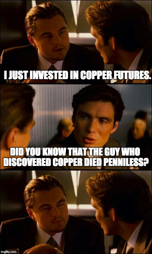 Di Caprio Inception | I JUST INVESTED IN COPPER FUTURES. DID YOU KNOW THAT THE GUY WHO DISCOVERED COPPER DIED PENNILESS? | image tagged in di caprio inception | made w/ Imgflip meme maker