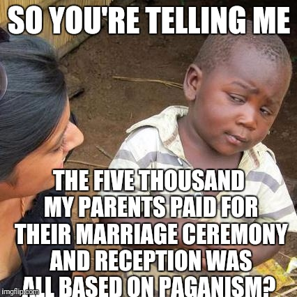 Third World Skeptical Kid Meme | SO YOU'RE TELLING ME THE FIVE THOUSAND MY PARENTS PAID FOR THEIR MARRIAGE CEREMONY AND RECEPTION WAS ALL BASED ON PAGANISM? | image tagged in memes,third world skeptical kid | made w/ Imgflip meme maker