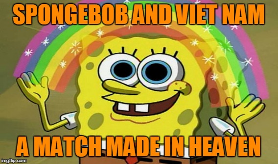 SPONGEBOB AND VIET NAM A MATCH MADE IN HEAVEN | made w/ Imgflip meme maker