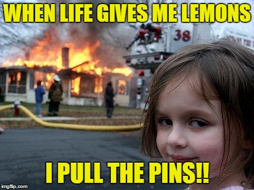 Disaster Girl Meme | WHEN LIFE GIVES ME LEMONS I PULL THE PINS!! | image tagged in memes,disaster girl | made w/ Imgflip meme maker