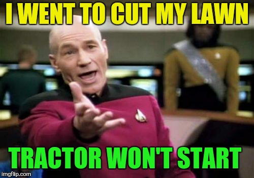 Picard Wtf Meme | I WENT TO CUT MY LAWN TRACTOR WON'T START | image tagged in memes,picard wtf | made w/ Imgflip meme maker