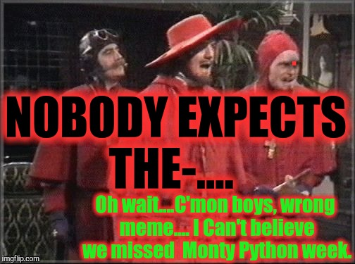NOBODY EXPECTS THE-.... Oh wait....C'mon boys, wrong meme.... I Can't believe we missed  Monty Python week. . | made w/ Imgflip meme maker
