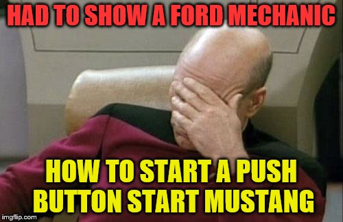 Captain Picard Facepalm Meme | HAD TO SHOW A FORD MECHANIC HOW TO START A PUSH BUTTON START MUSTANG | image tagged in memes,captain picard facepalm | made w/ Imgflip meme maker