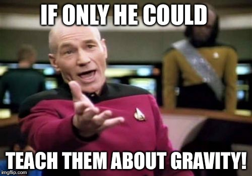 Picard Wtf Meme | IF ONLY HE COULD TEACH THEM ABOUT GRAVITY! | image tagged in memes,picard wtf | made w/ Imgflip meme maker