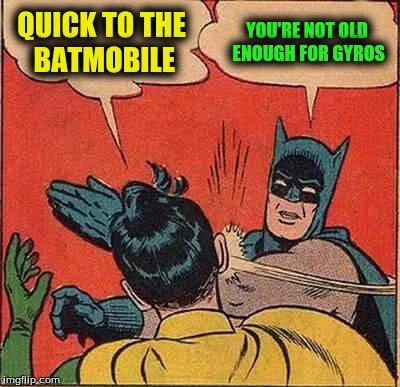 Batman Slapping Robin Meme | QUICK TO THE BATMOBILE YOU'RE NOT OLD ENOUGH FOR GYROS | image tagged in memes,batman slapping robin | made w/ Imgflip meme maker