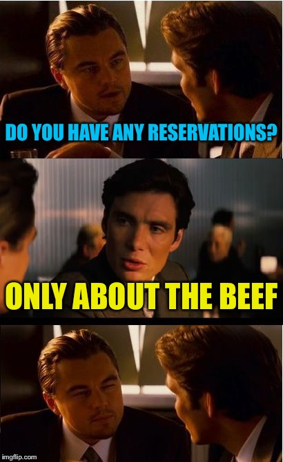 Inception Meme | DO YOU HAVE ANY RESERVATIONS? ONLY ABOUT THE BEEF | image tagged in memes,inception | made w/ Imgflip meme maker