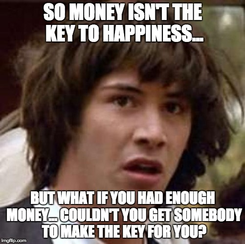 Conspiracy Keanu Meme | SO MONEY ISN'T THE KEY TO HAPPINESS... BUT WHAT IF YOU HAD ENOUGH MONEY... COULDN'T YOU GET SOMEBODY TO MAKE THE KEY FOR YOU? | image tagged in memes,conspiracy keanu | made w/ Imgflip meme maker