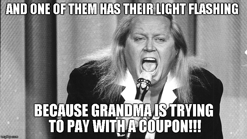 Sam Kiniston | AND ONE OF THEM HAS THEIR LIGHT FLASHING BECAUSE GRANDMA IS TRYING TO PAY WITH A COUPON!!! | image tagged in sam kiniston | made w/ Imgflip meme maker