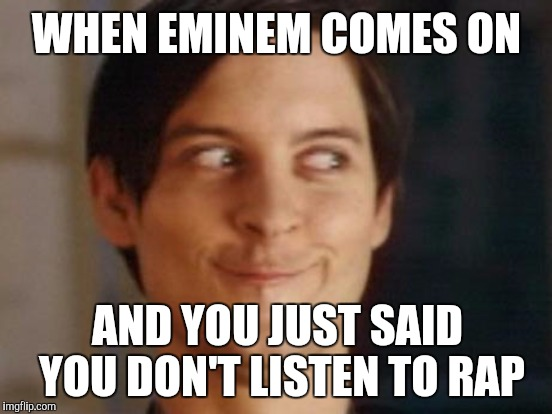 Eminem | WHEN EMINEM COMES ON AND YOU JUST SAID YOU DON'T LISTEN TO RAP | image tagged in spiderman peter parker,eminem | made w/ Imgflip meme maker
